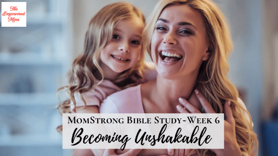 MomStrong: Becoming Unshakable ~ Week 6