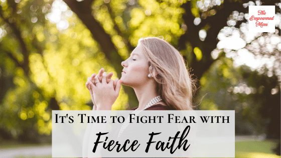 It's Time to Fight Fear with Fierce Faith