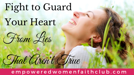 Fight To Guard Your Heart From Lies That Aren't True
