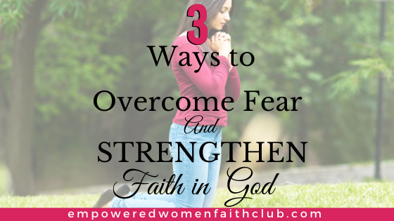 3 Ways to Overcome Fear and Strengthen Faith in God