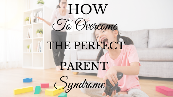 How to Overcome the Perfect Parent Syndrome