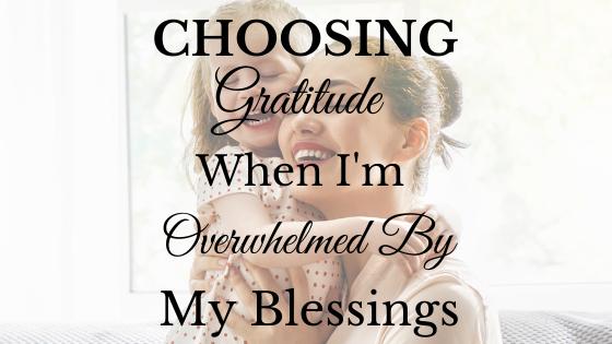 Choosing Gratitude When I'm Overwhelmed by My Blessings