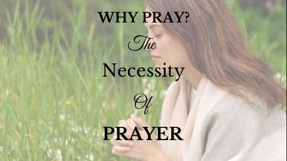 Why Pray? The Necessity of Prayer