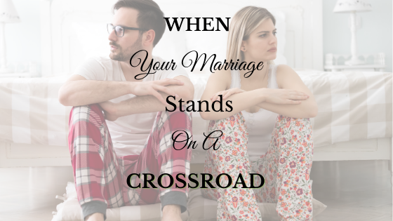 When Your Marriage Stands on A Crossroad – Part 2