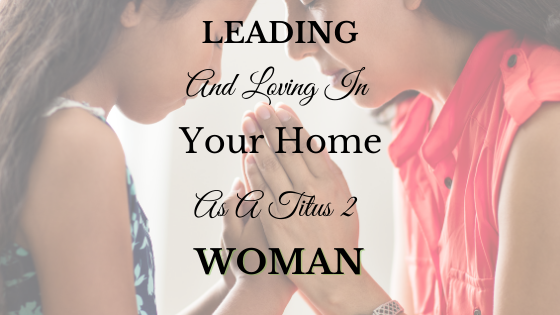 Leading and Loving in Your Home as a Titus 2 Woman