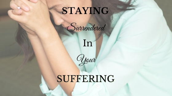 Staying Surrendered in Your Suffering